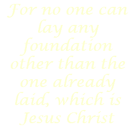 For no one can lay any foundation other than the one already laid, which is Jesus Christ